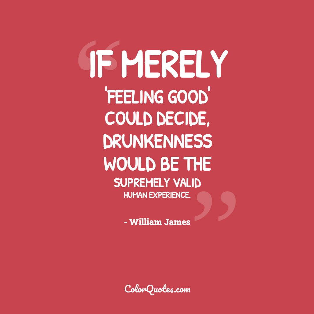 If merely 'feeling good' could decide, drunkenness would be the supremely valid human experience.