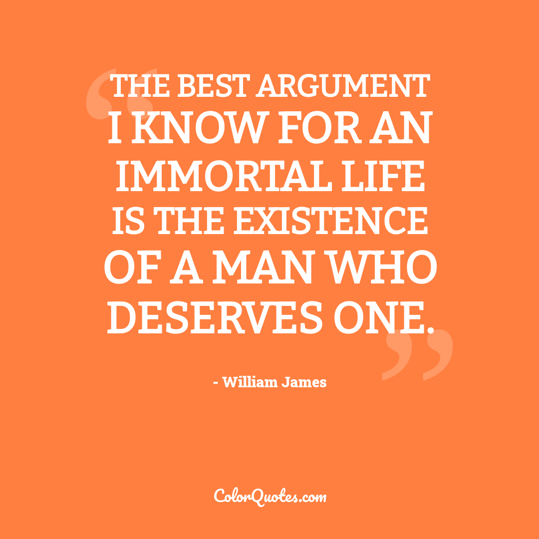 The best argument I know for an immortal life is the existence of a man who deserves one.