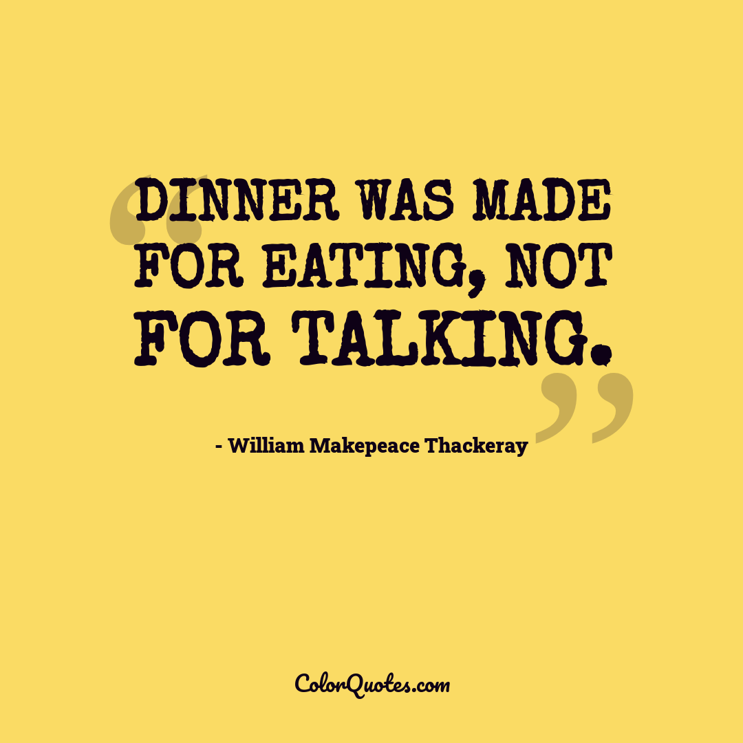 Dinner was made for eating, not for talking.