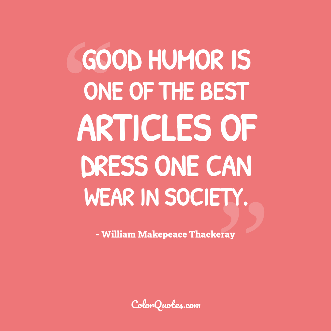 Good humor is one of the best articles of dress one can wear in society.
