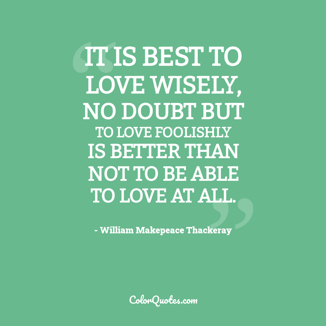 It is best to love wisely, no doubt but to love foolishly is better than not to be able to love at all.