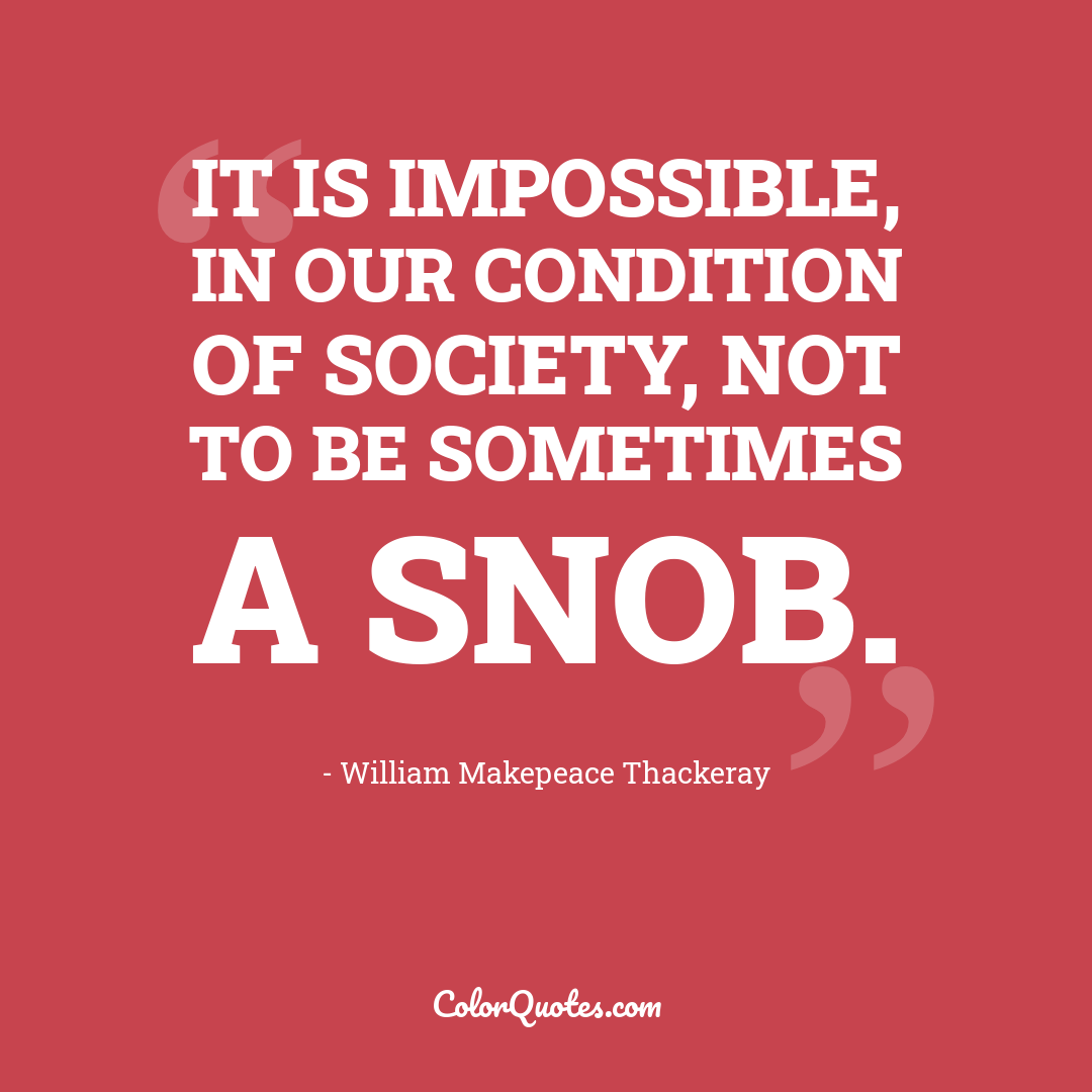 It is impossible, in our condition of Society, not to be sometimes a Snob.