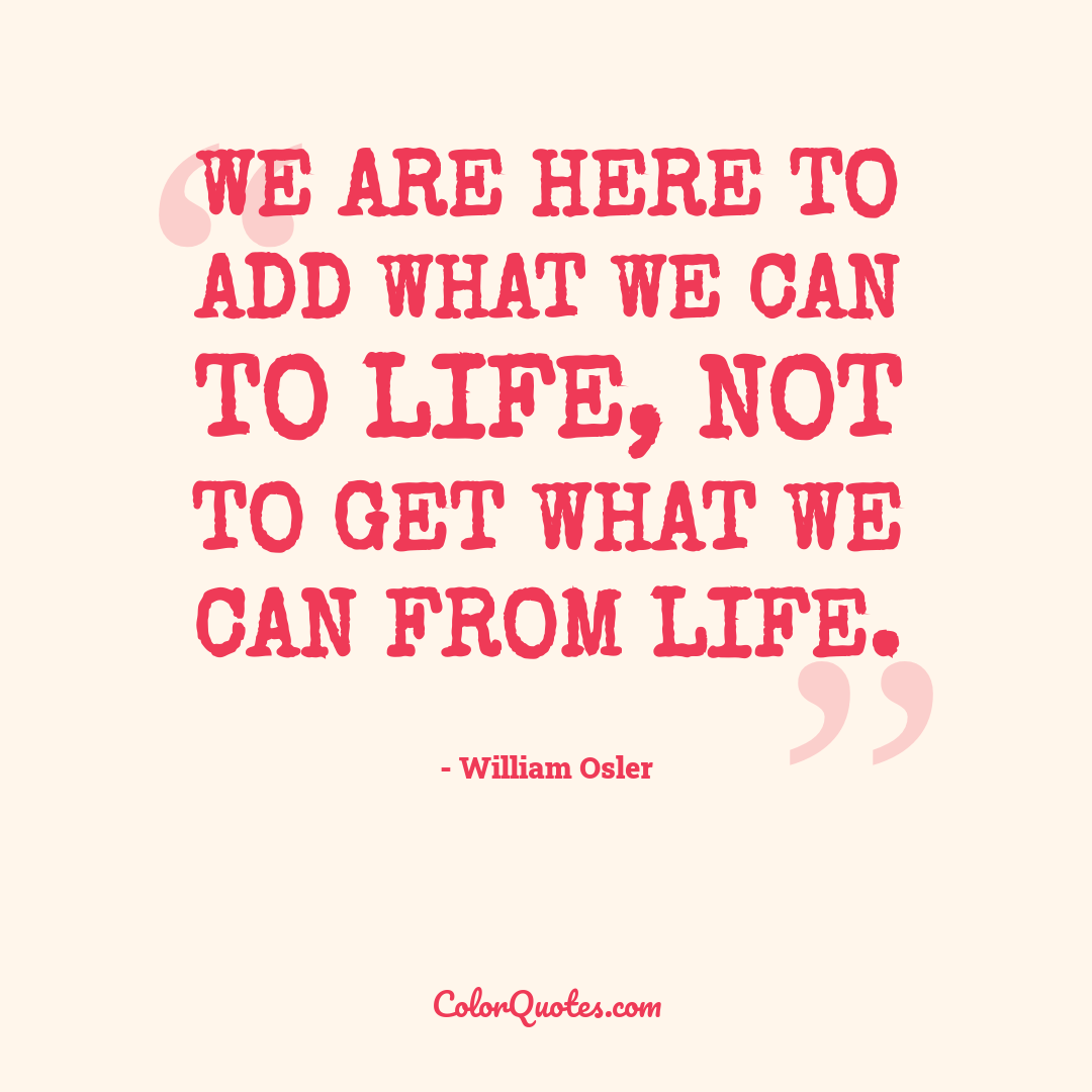 We are here to add what we can to life, not to get what we can from life.