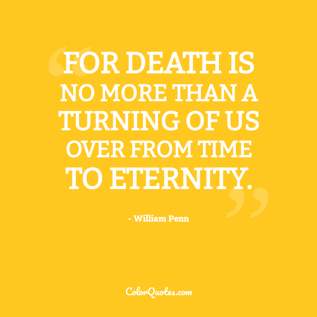 For death is no more than a turning of us over from time to eternity.