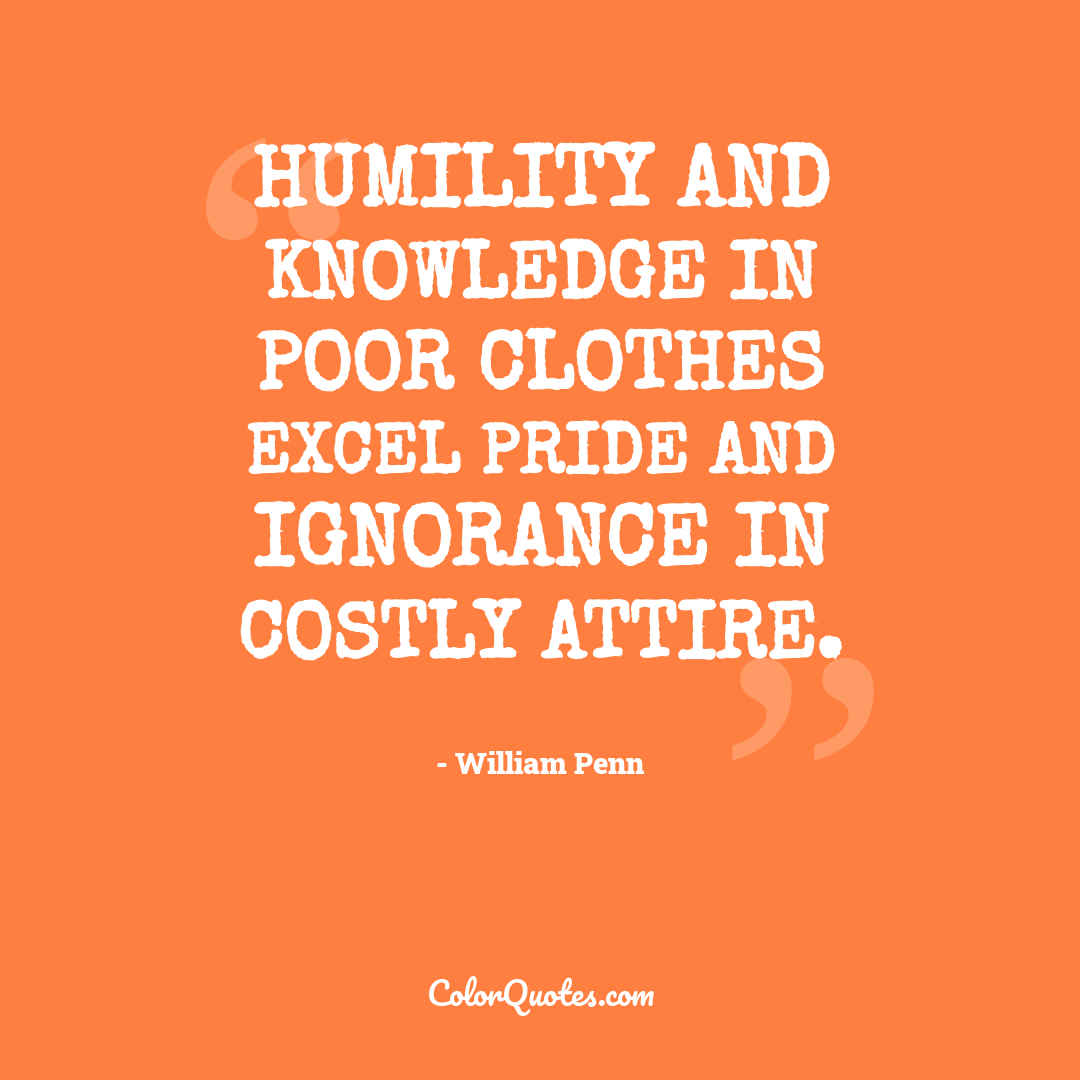Humility and knowledge in poor clothes excel pride and ignorance in costly attire.