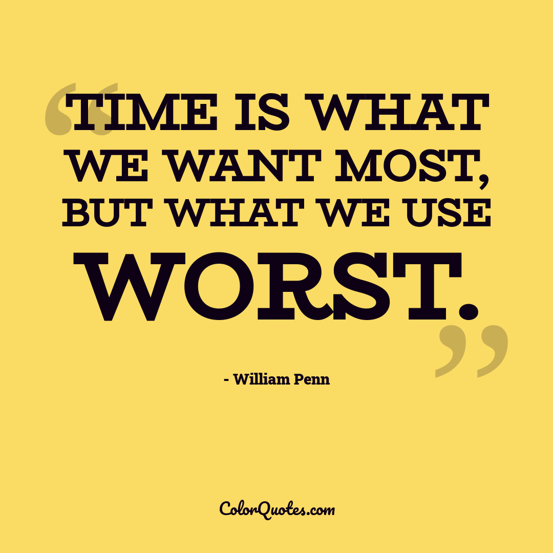 Time is what we want most, but what we use worst. by William Penn