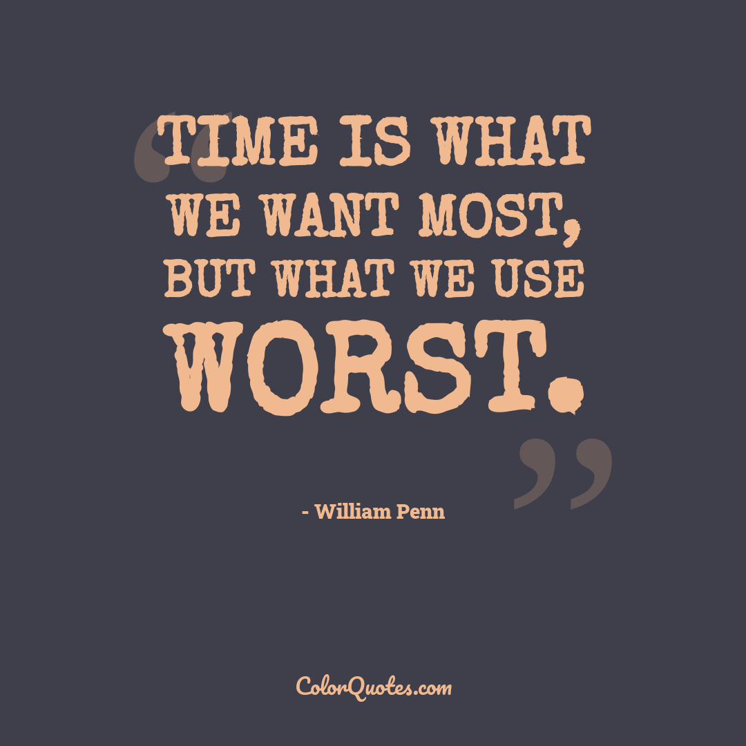 Time is what we want most, but what we use worst.
