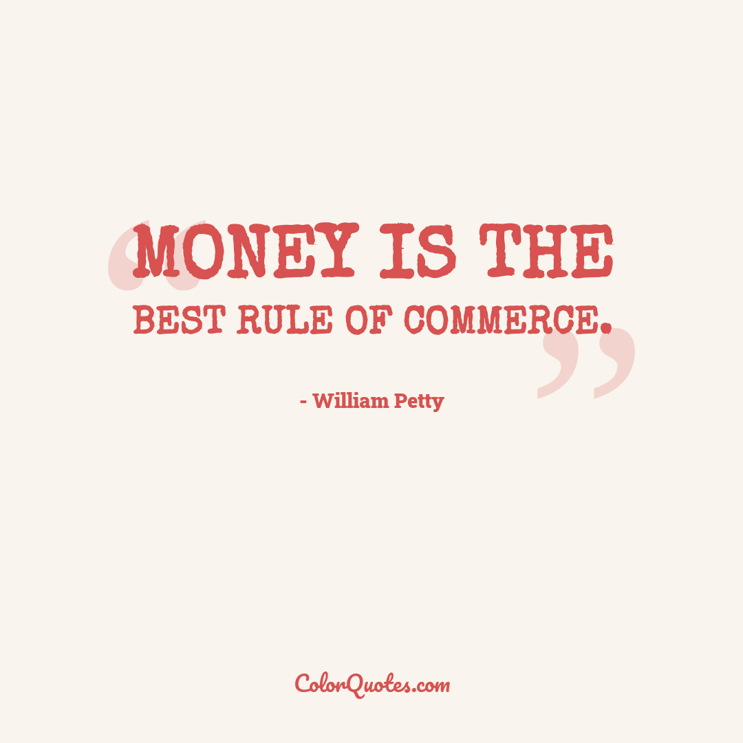 Money is the best rule of commerce.