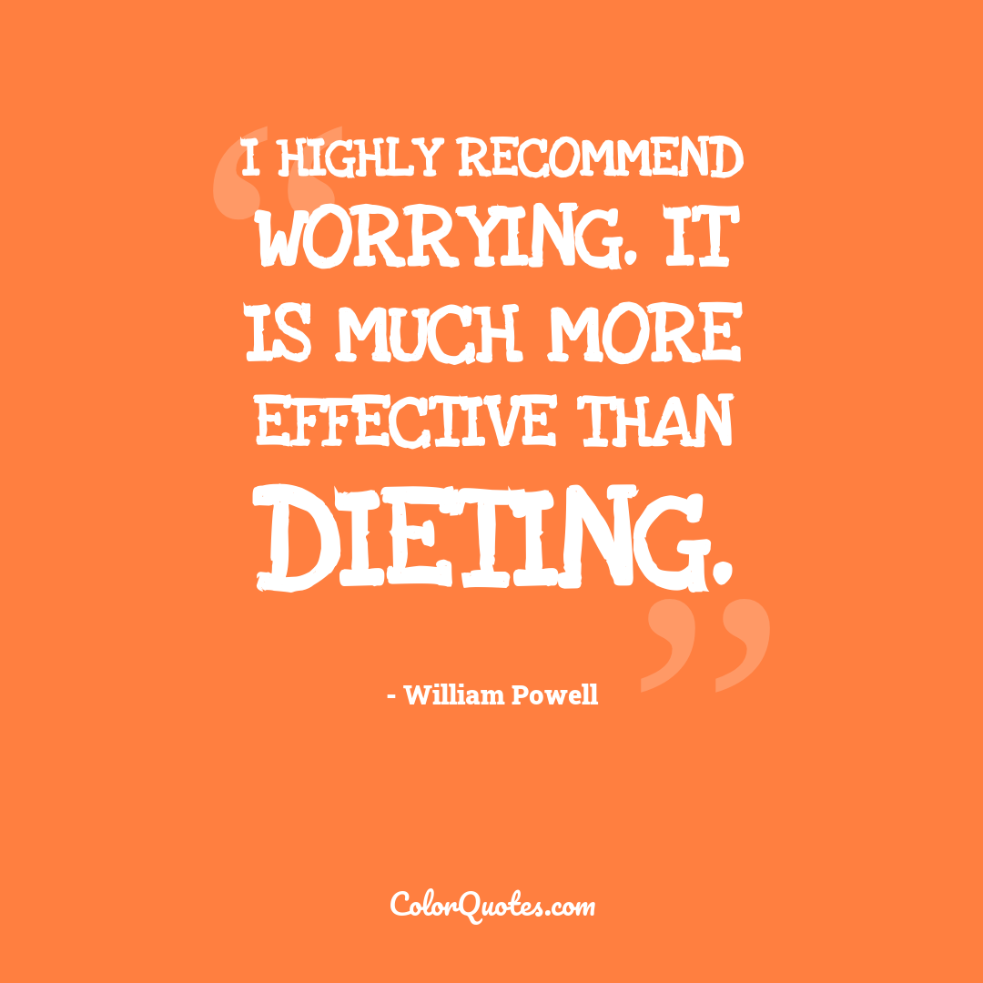 I highly recommend worrying. It is much more effective than dieting.