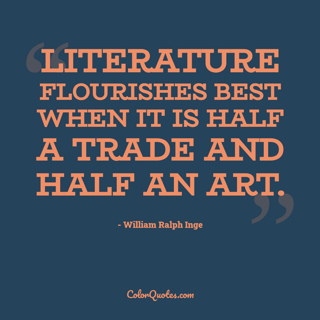 Literature flourishes best when it is half a trade and half an art.