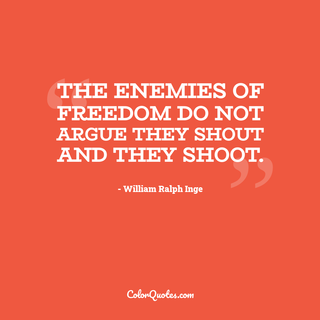 The enemies of freedom do not argue they shout and they shoot.