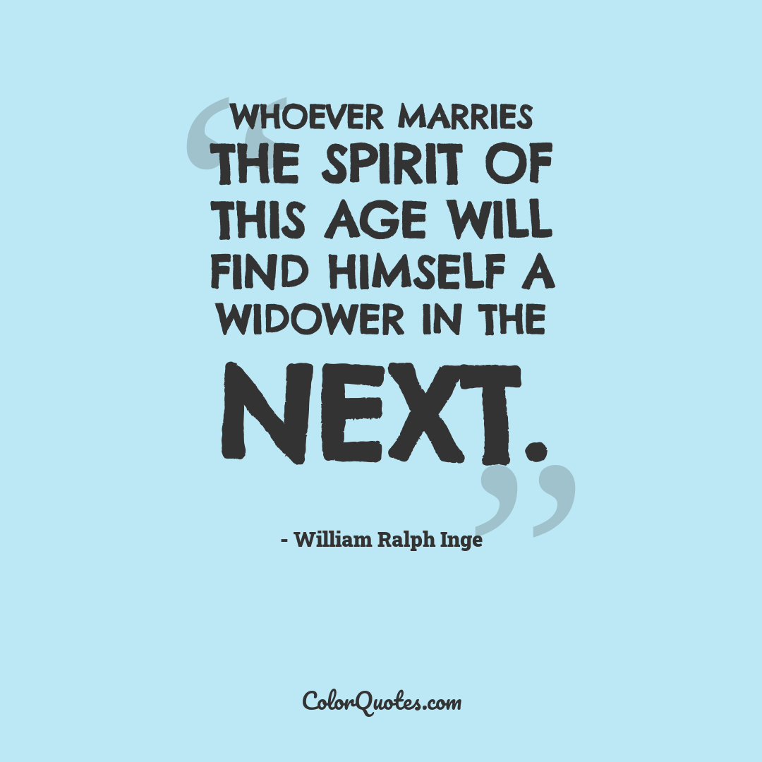 Whoever marries the spirit of this age will find himself a widower in the next.
