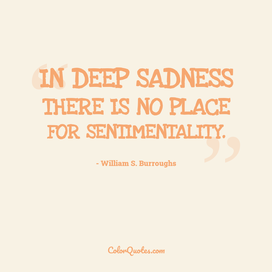 In deep sadness there is no place for sentimentality.