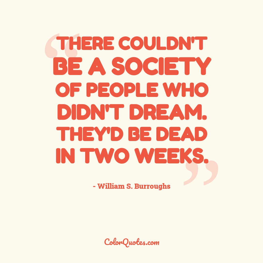 There couldn't be a society of people who didn't dream. They'd be dead in two weeks.
