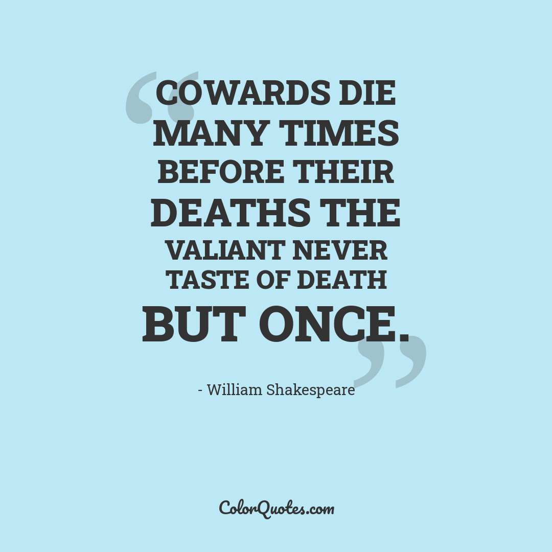 Cowards die many times before their deaths the valiant never taste of death but once.