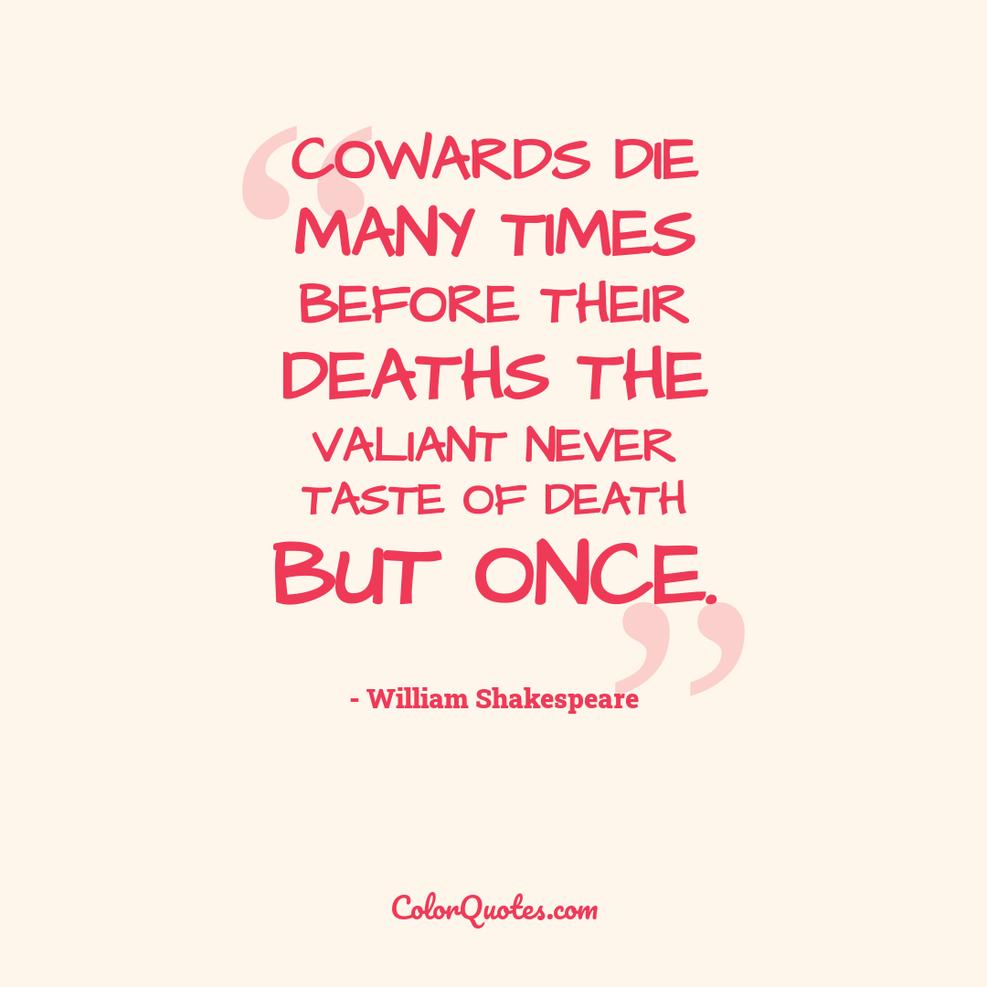 Quote by William Shakespeare - Cowards die many times before their deaths the valiant never taste of death but once.