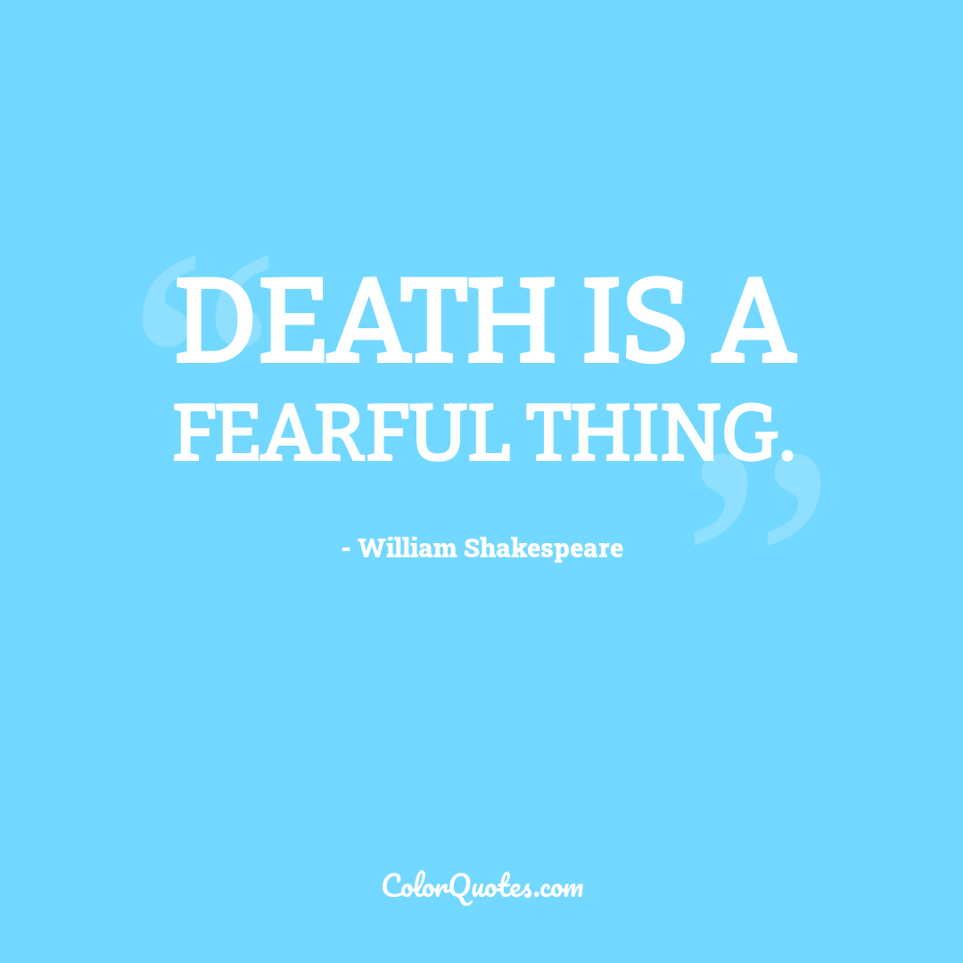 Death is a fearful thing.