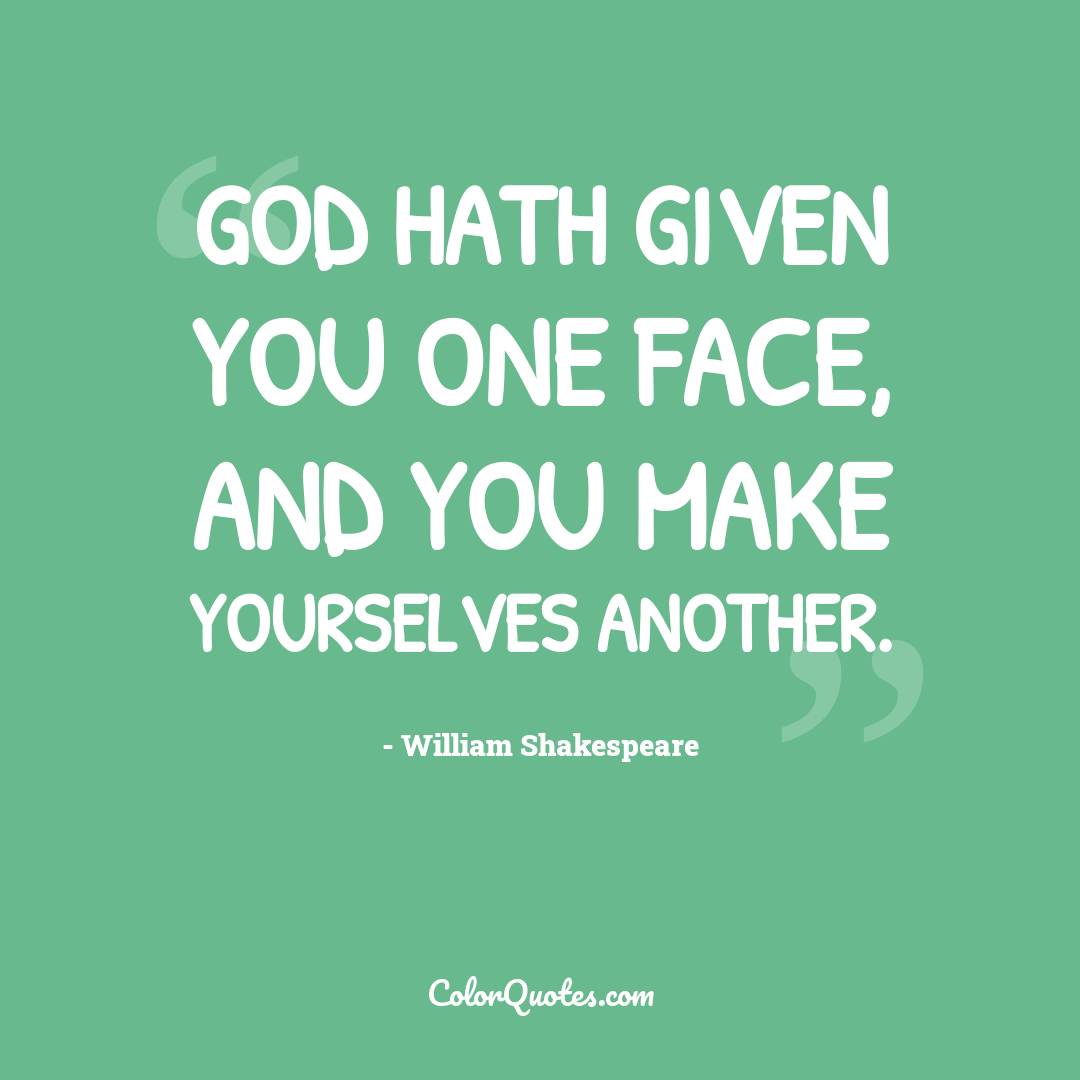 God hath given you one face, and you make yourselves another. by William Shakespeare