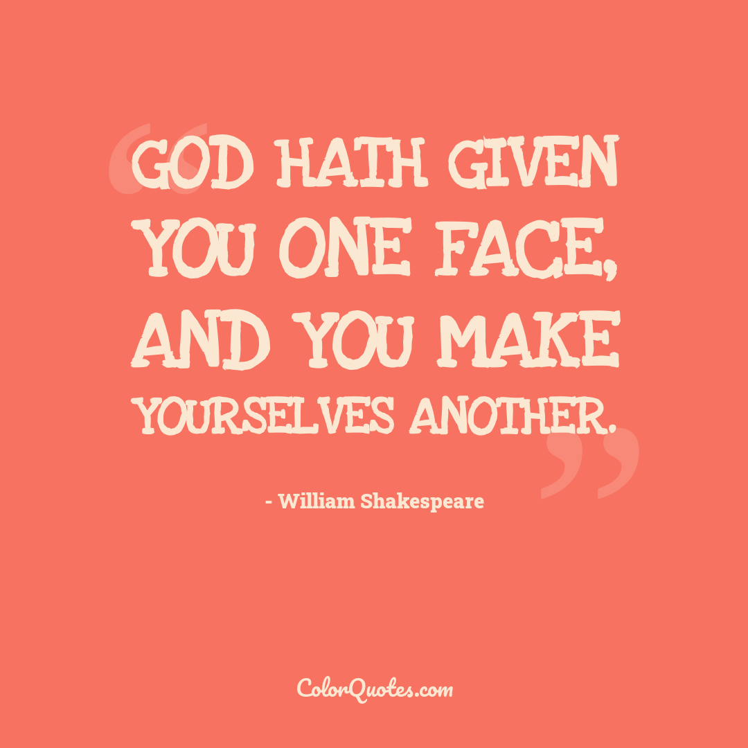 God hath given you one face, and you make yourselves another.