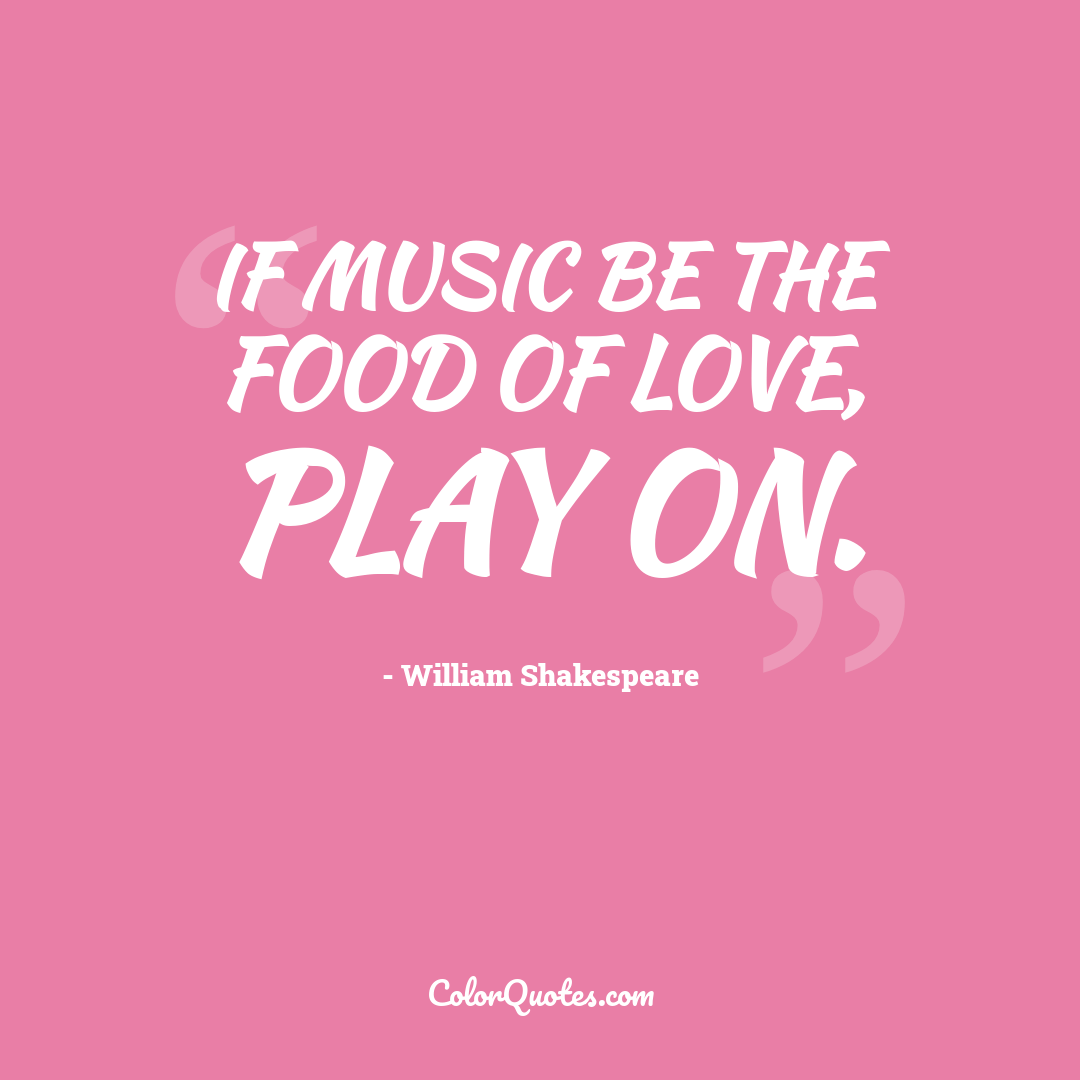 If music be the food of love, play on. by William Shakespeare