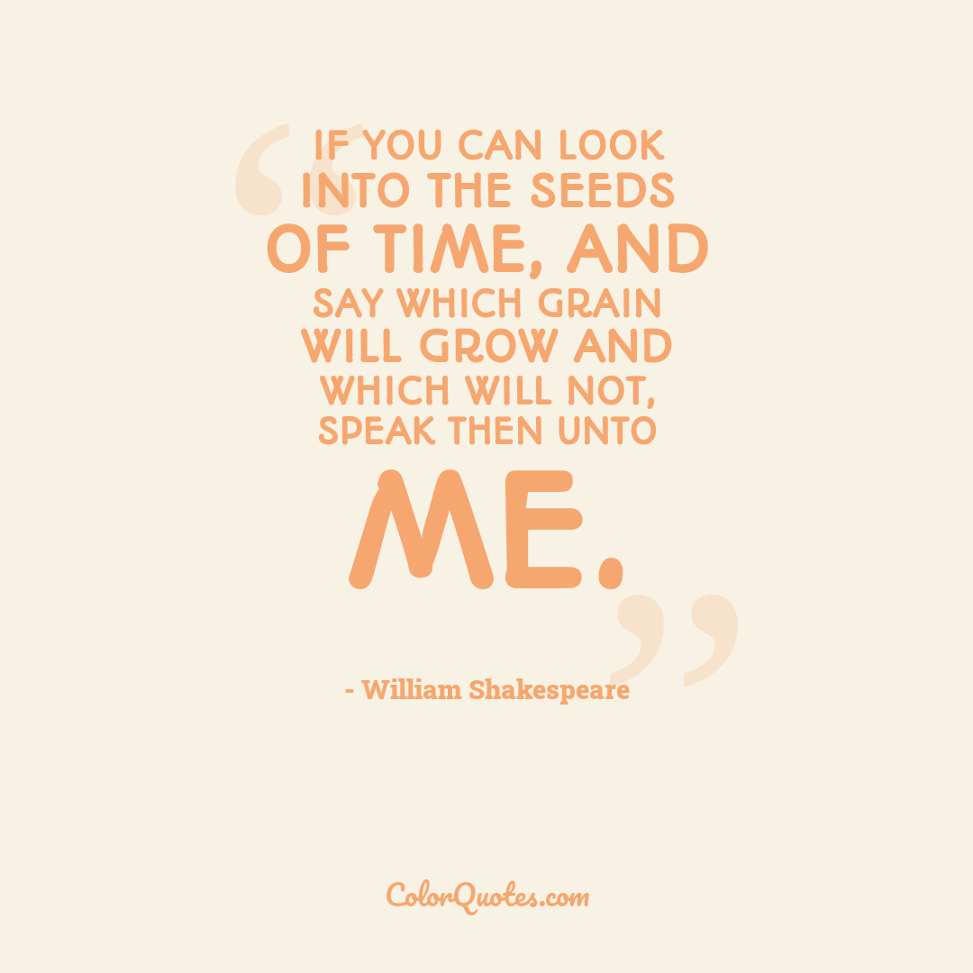 If you can look into the seeds of time, and say which grain will grow and which will not, speak then unto me.