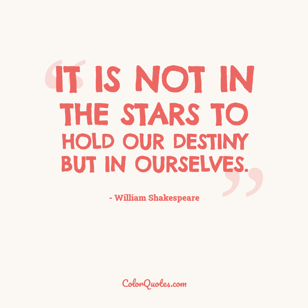 It is not in the stars to hold our destiny but in ourselves. by William Shakespeare