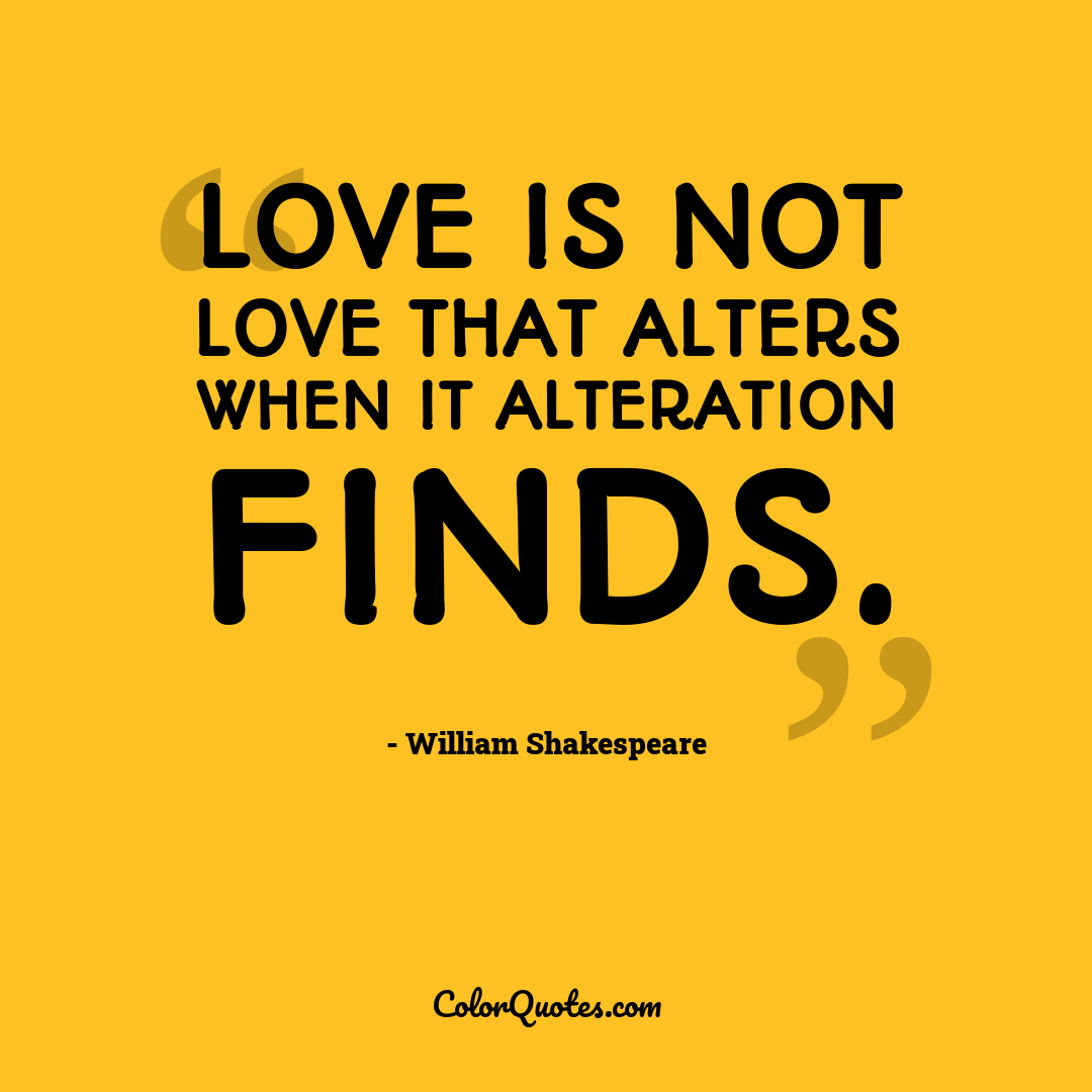 Love is not love that alters when it alteration finds. by William Shakespeare