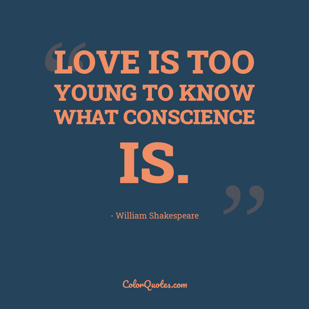 Love is too young to know what conscience is. by William Shakespeare