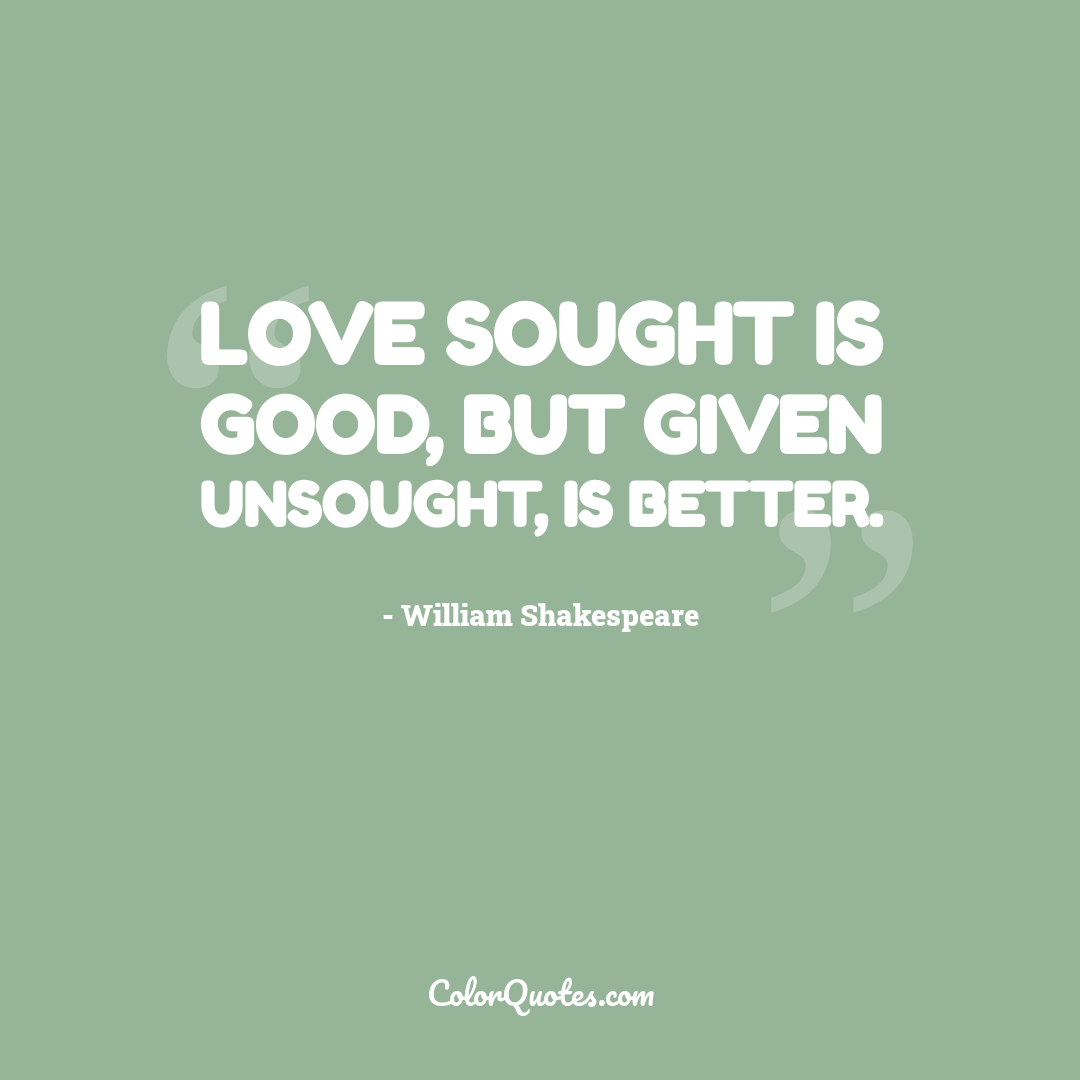 Love sought is good, but given unsought, is better. by William Shakespeare