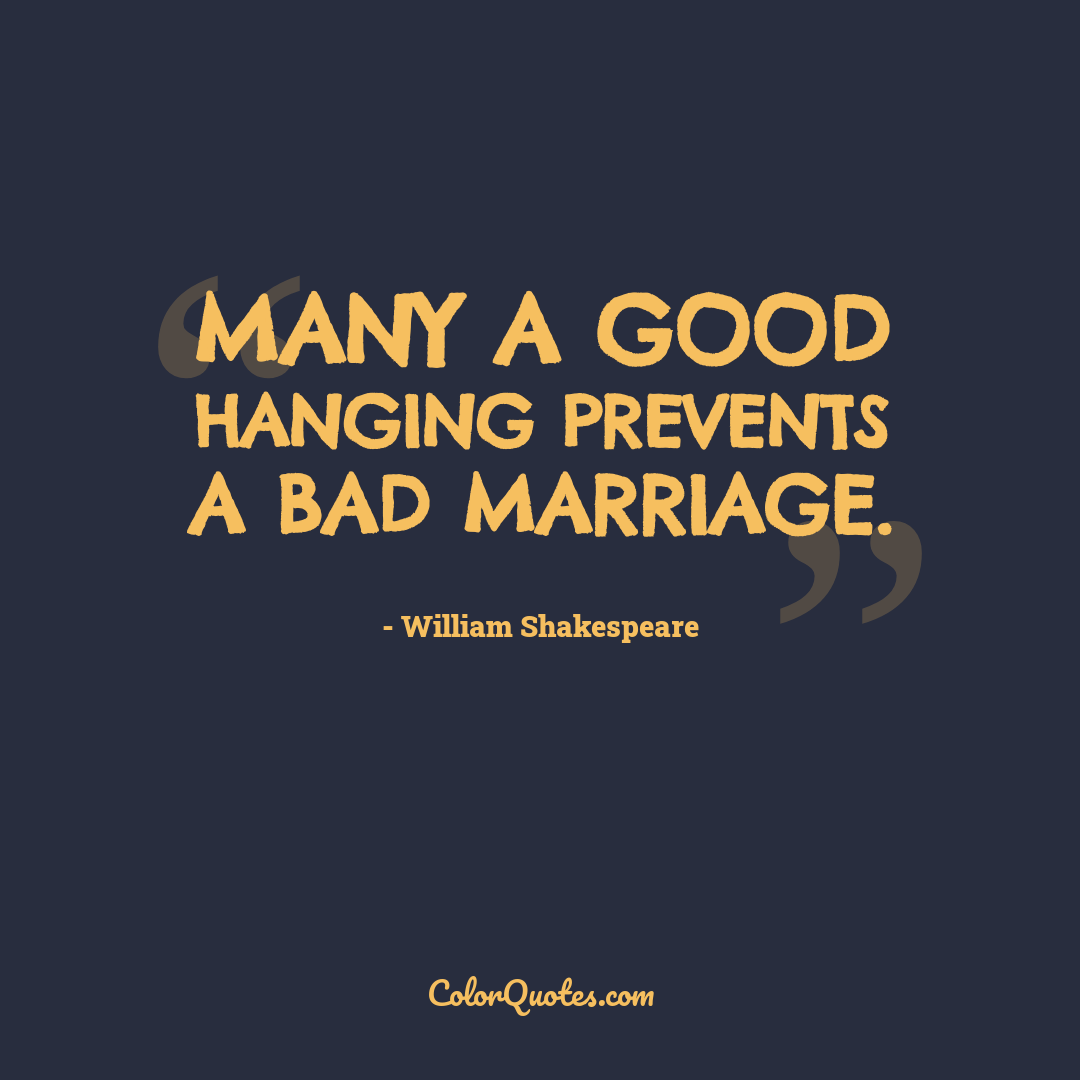 Many a good hanging prevents a bad marriage. by William Shakespeare