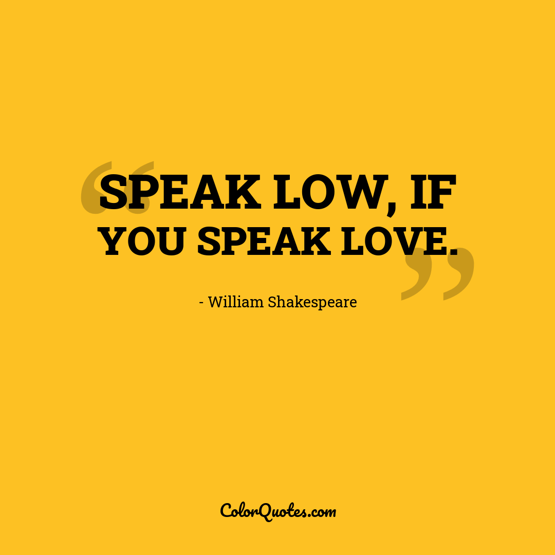 Speak low, if you speak love. by William Shakespeare