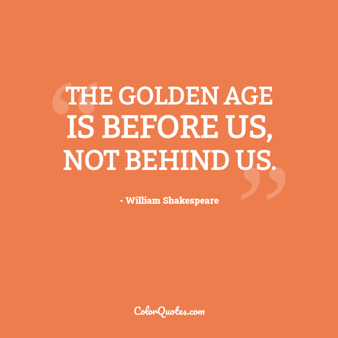 The golden age is before us, not behind us.