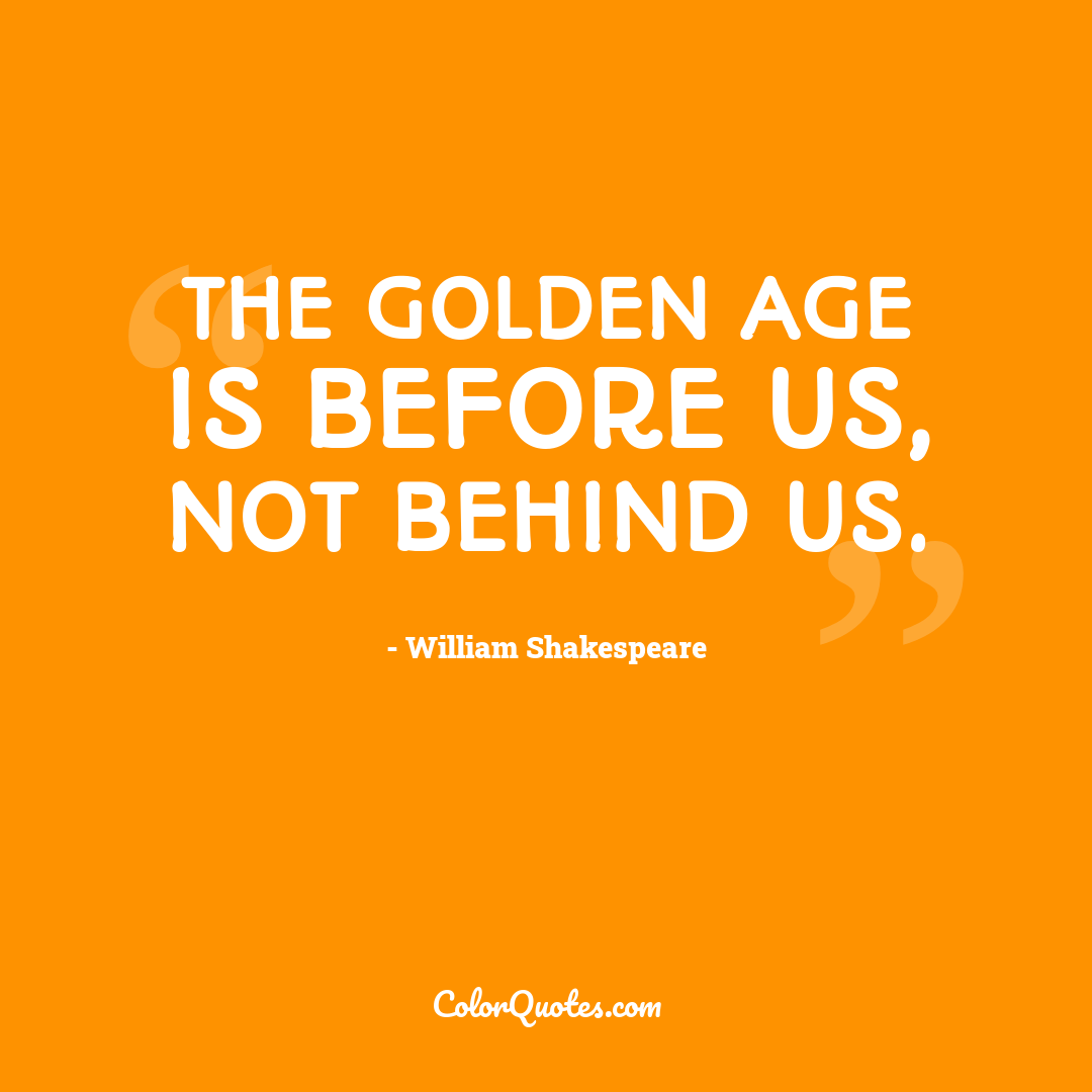 Quote by William Shakespeare - The golden age is before us, not behind us.