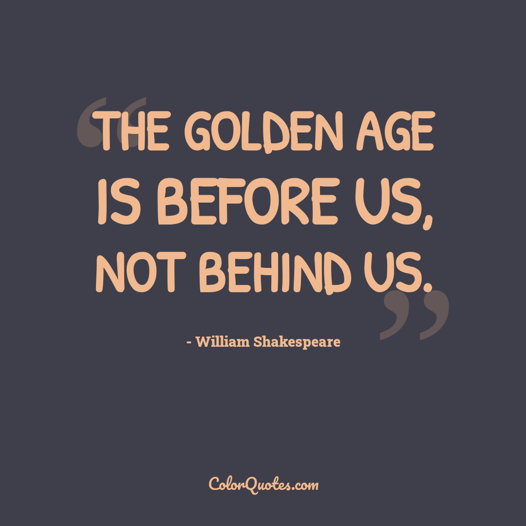 The golden age is before us, not behind us. by William Shakespeare