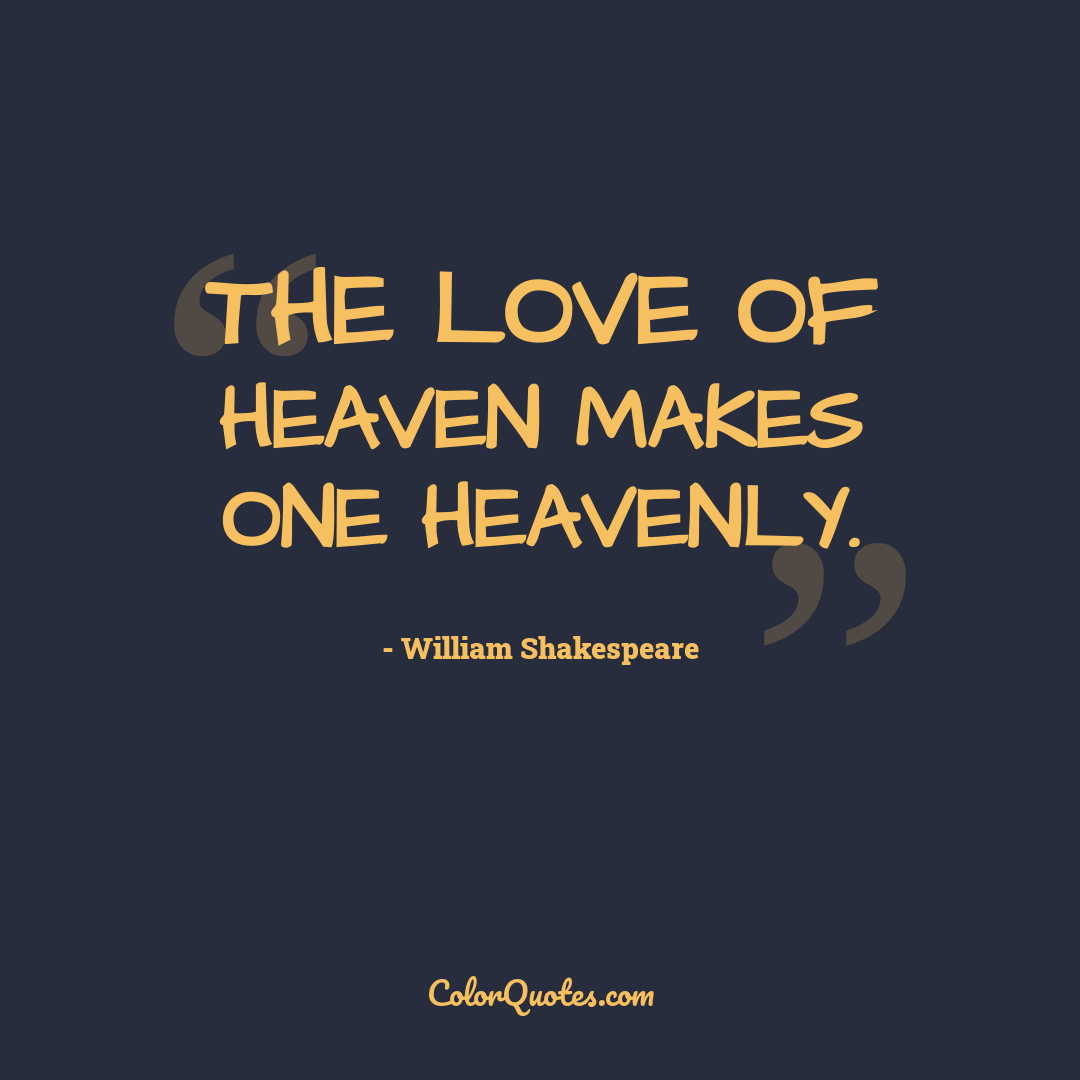 The love of heaven makes one heavenly. by William Shakespeare