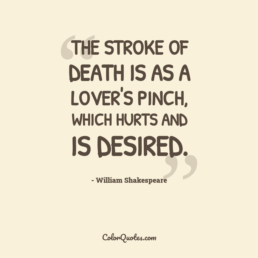 The stroke of death is as a lover's pinch, which hurts and is desired. by William Shakespeare