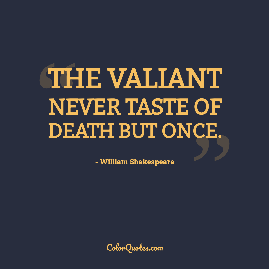 The valiant never taste of death but once. by William Shakespeare