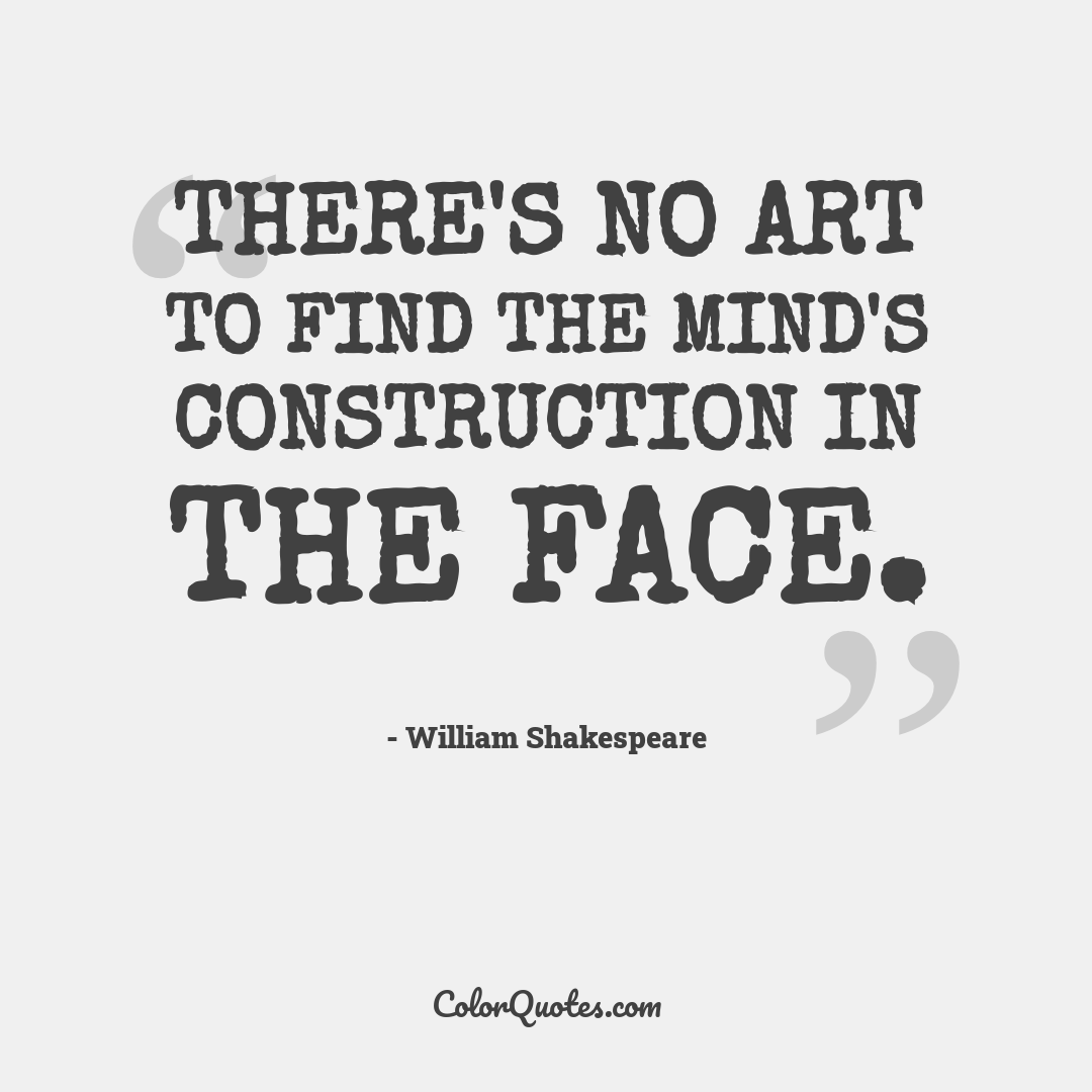 There's no art to find the mind's construction in the face. by William Shakespeare