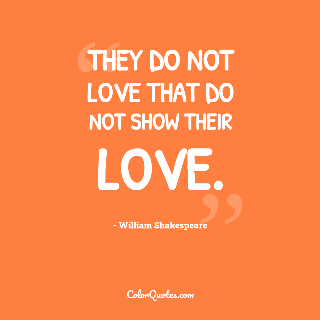 They do not love that do not show their love. by William Shakespeare
