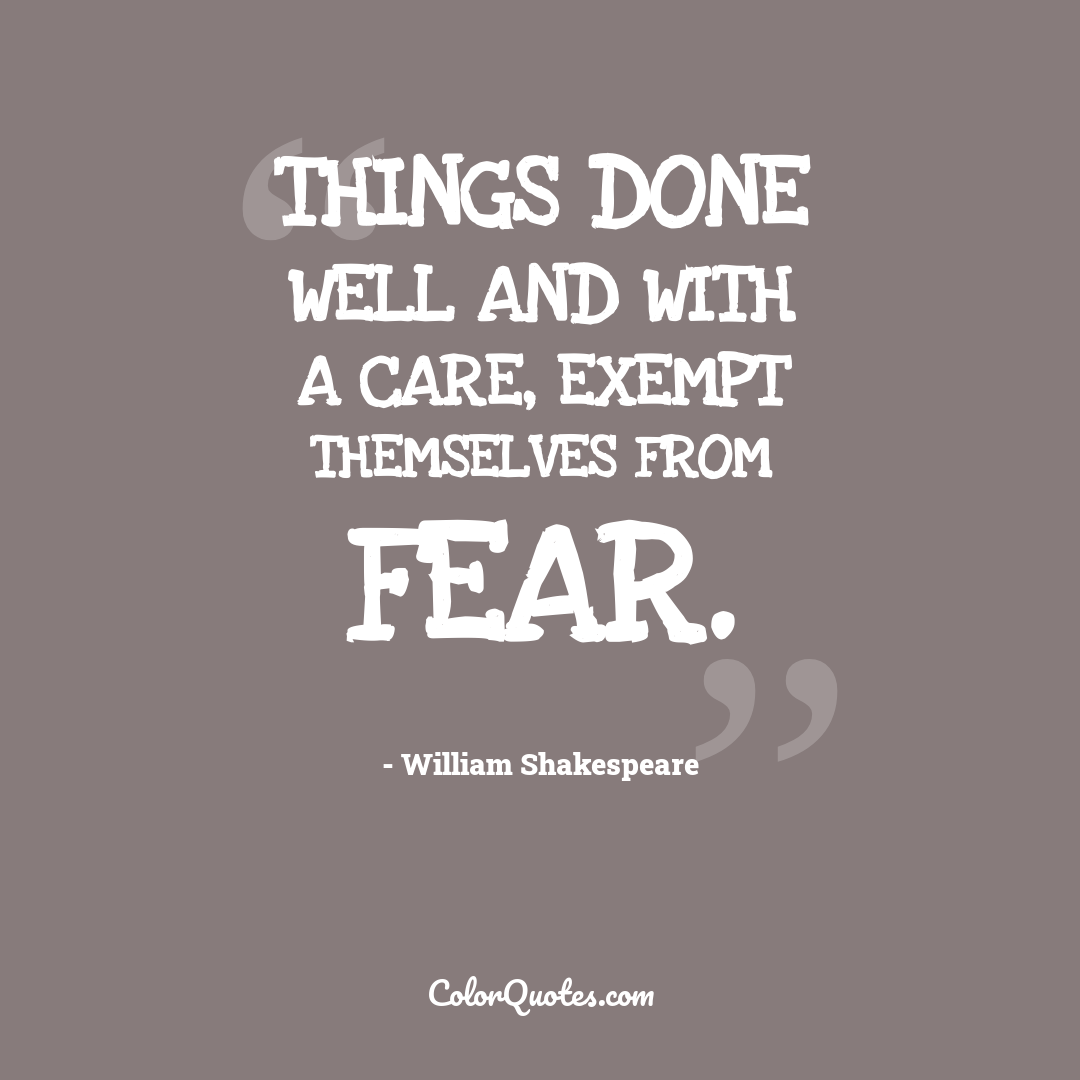 Things done well and with a care, exempt themselves from fear. by William Shakespeare
