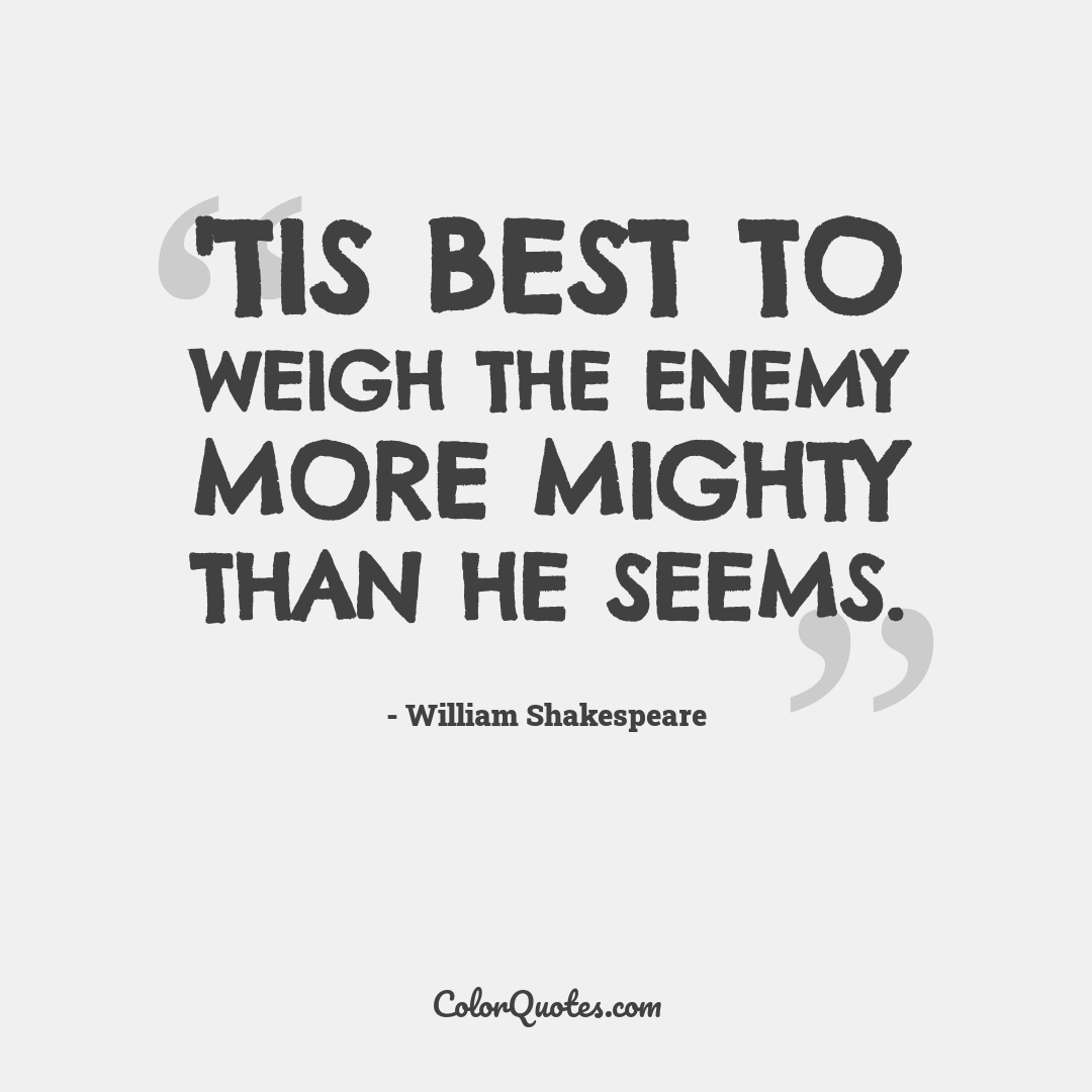 'Tis best to weigh the enemy more mighty than he seems. by William Shakespeare