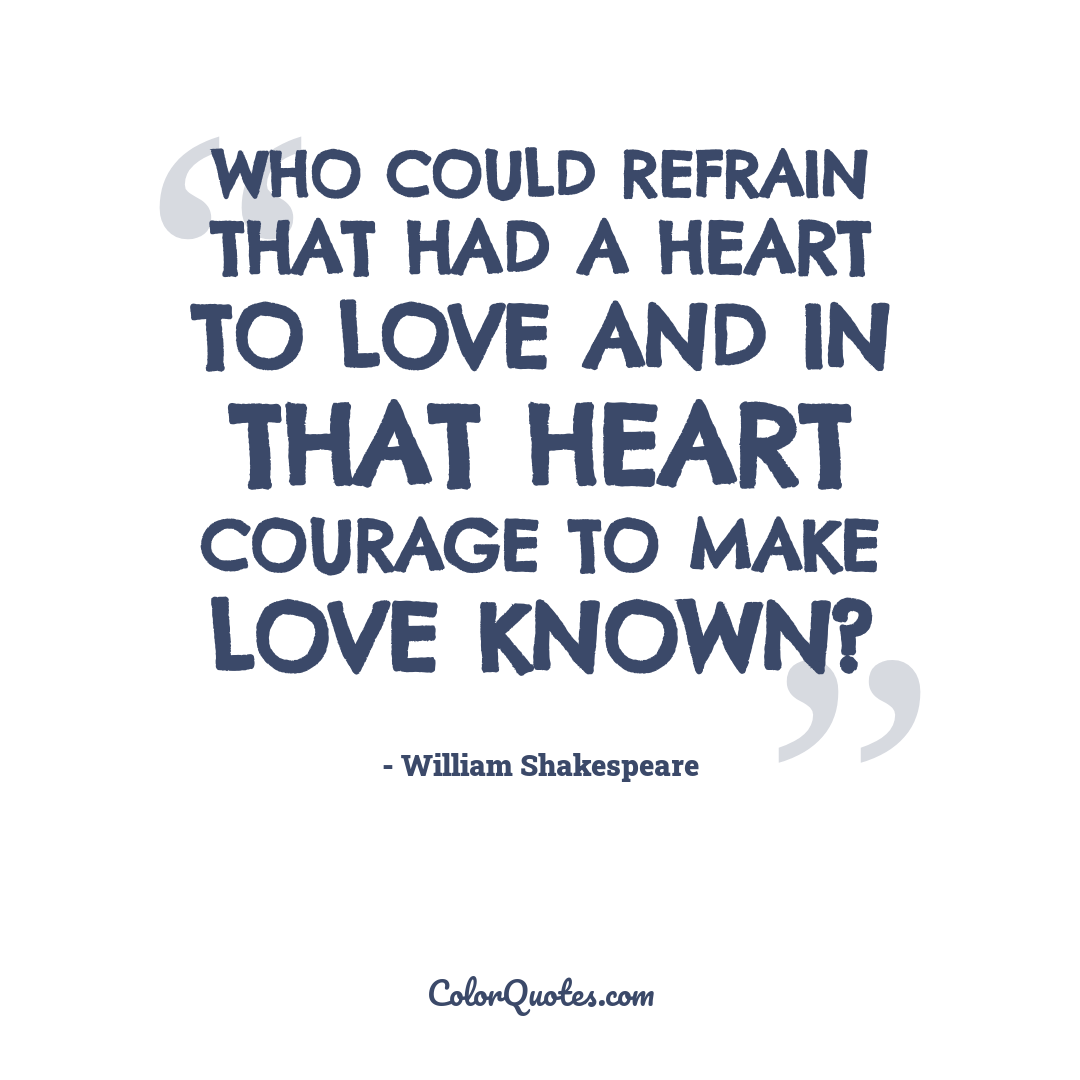 Who could refrain that had a heart to love and in that heart courage to make love known?