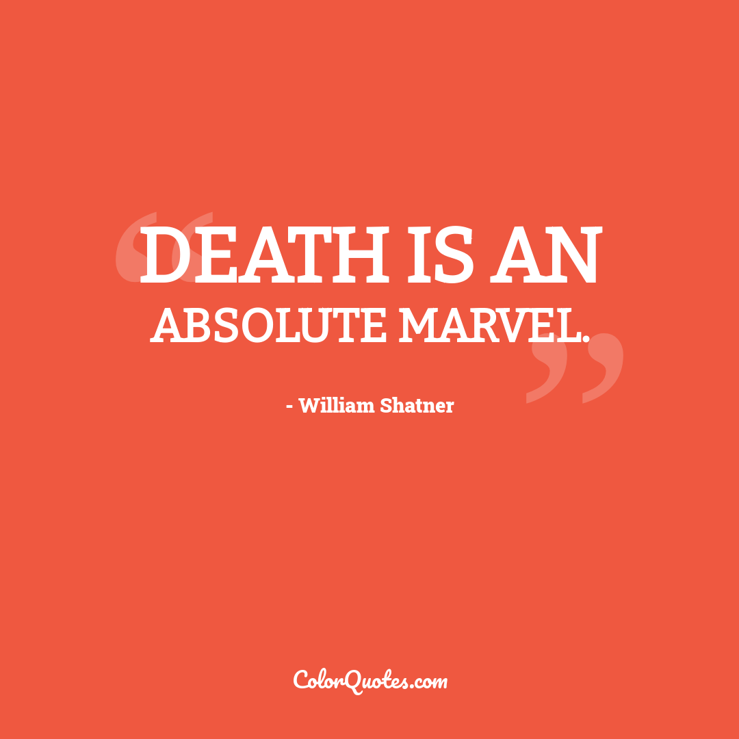 Death is an absolute marvel.