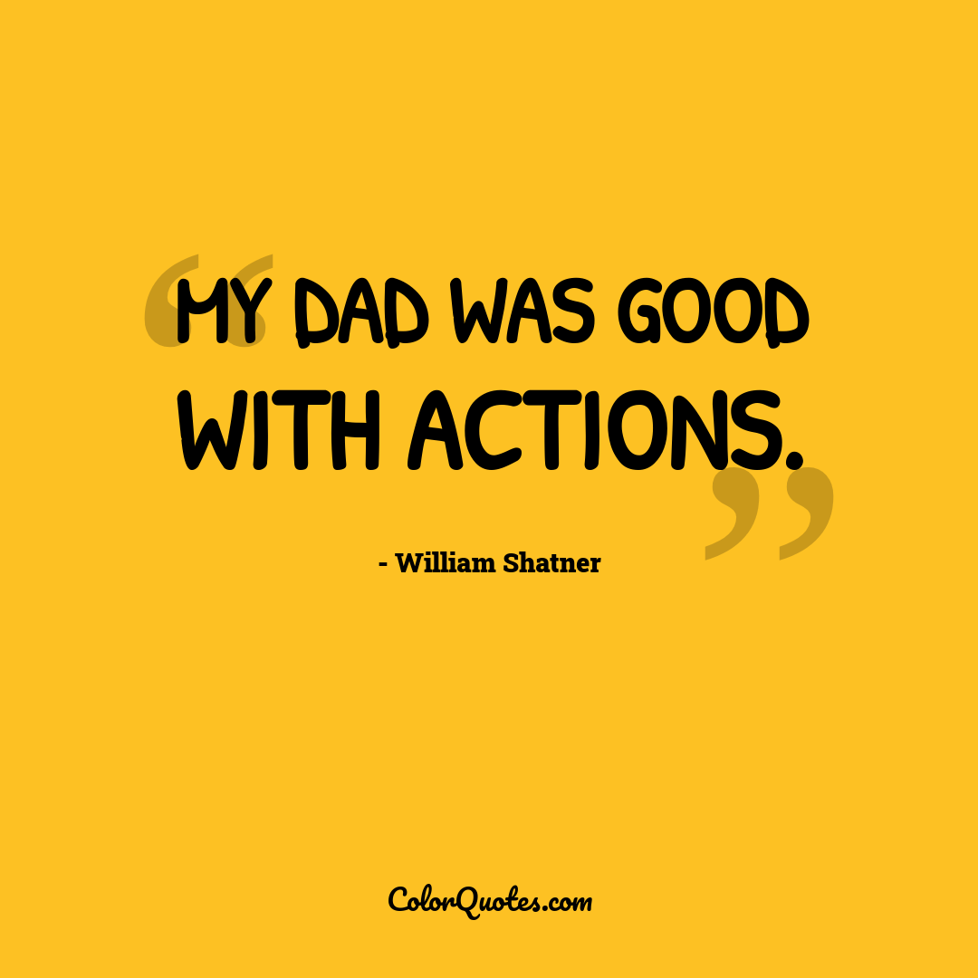 My dad was good with actions.