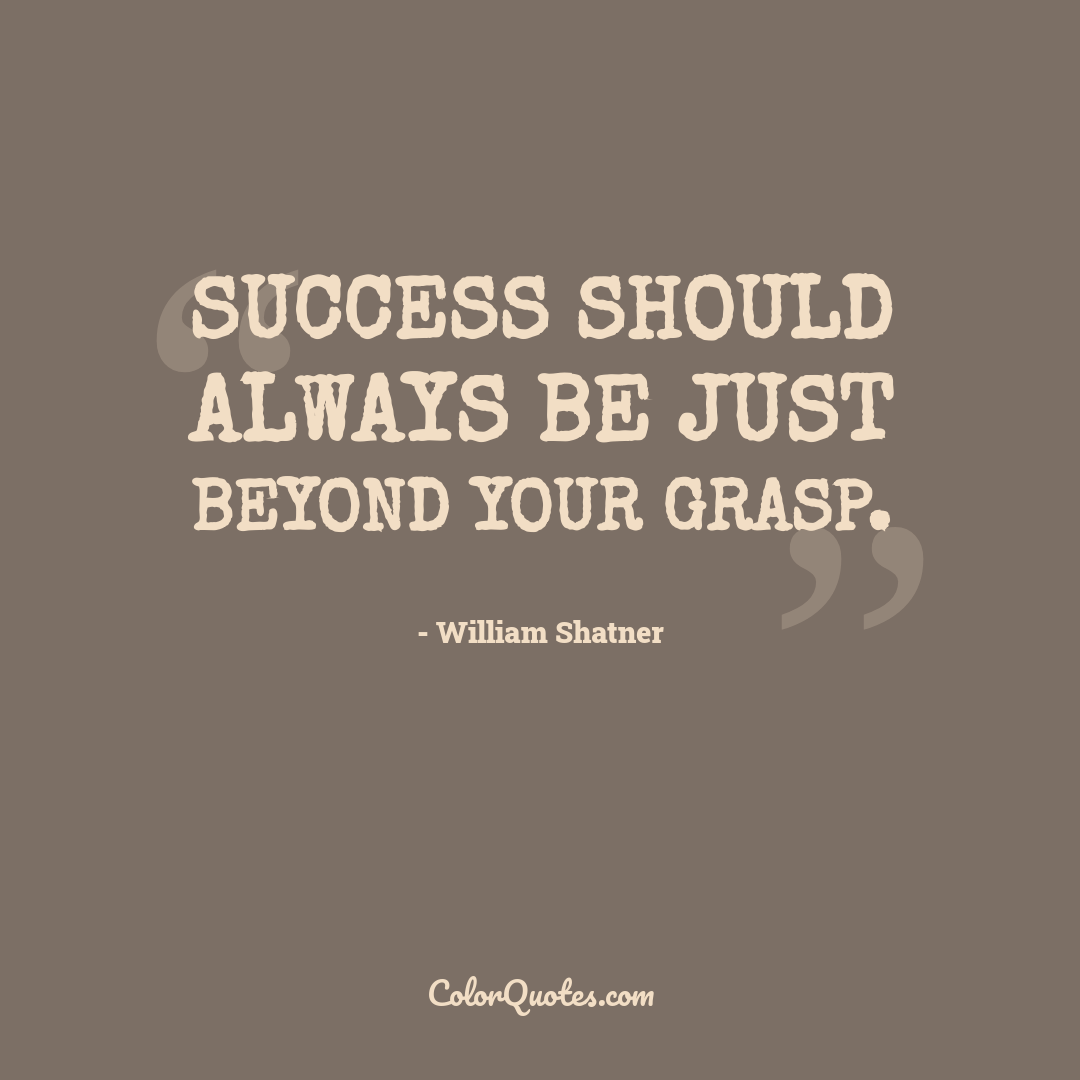 Success should always be just beyond your grasp.