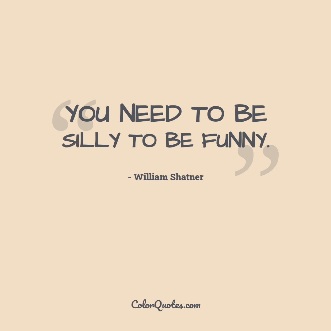 You need to be silly to be funny.