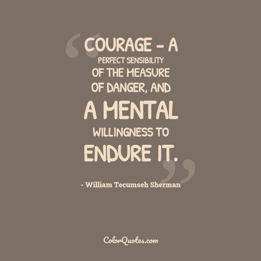 Courage - a perfect sensibility of the measure of danger, and a mental willingness to endure it.