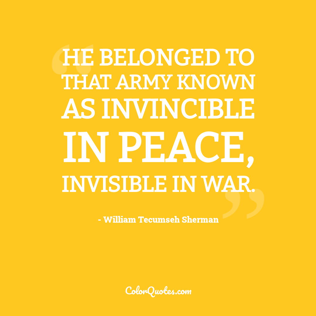He belonged to that army known as invincible in peace, invisible in war.