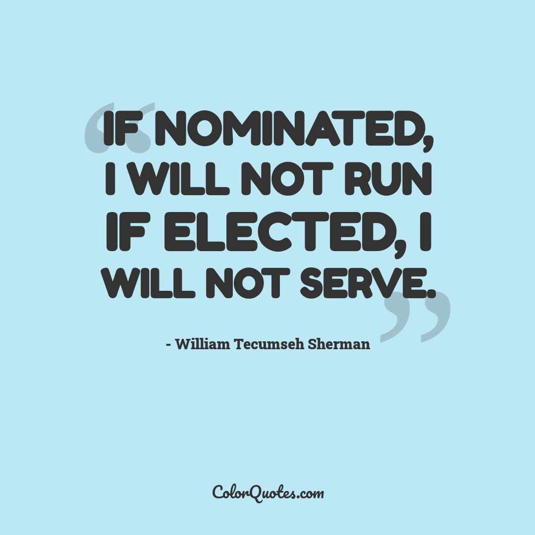 If nominated, I will not run if elected, I will not serve.