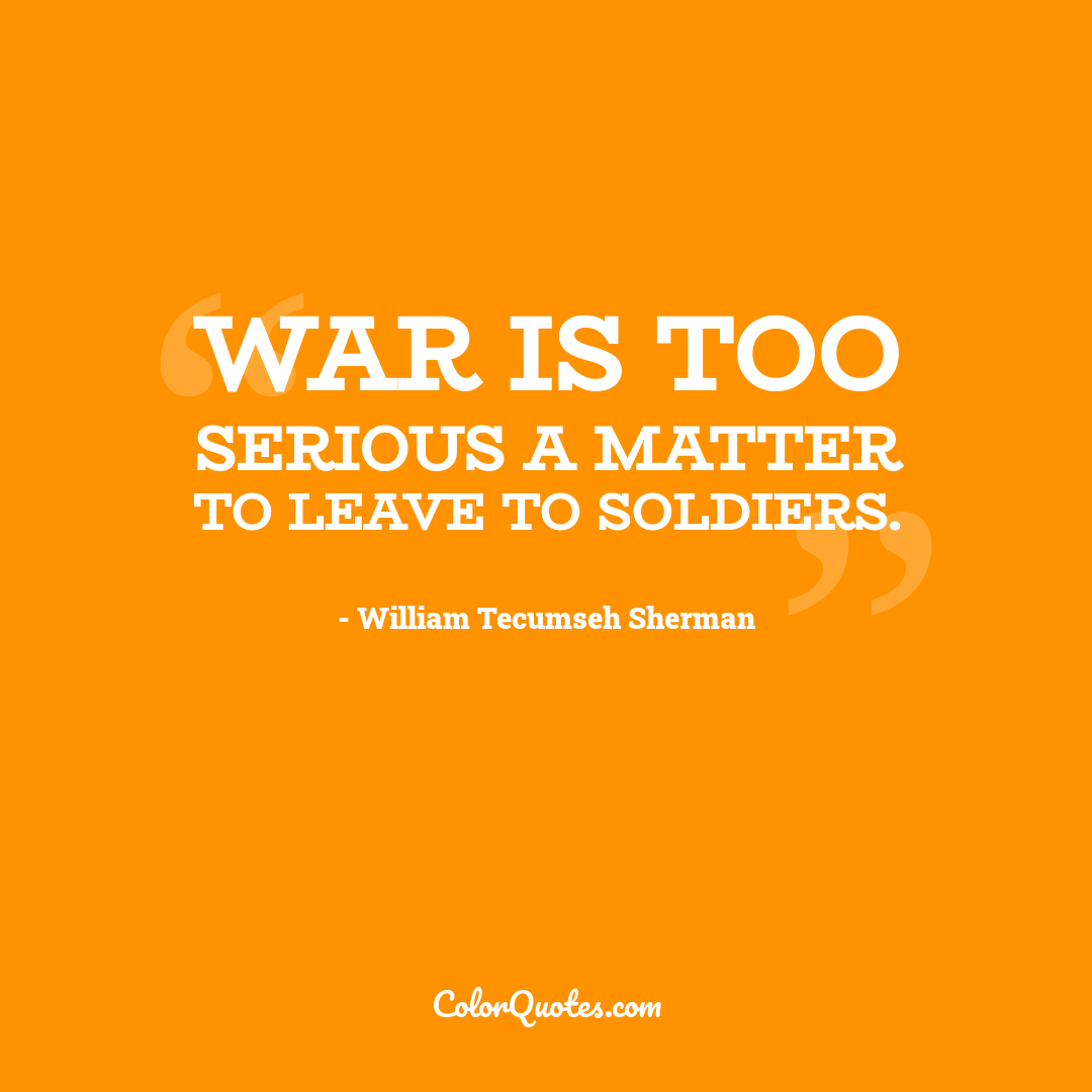 War is too serious a matter to leave to soldiers.